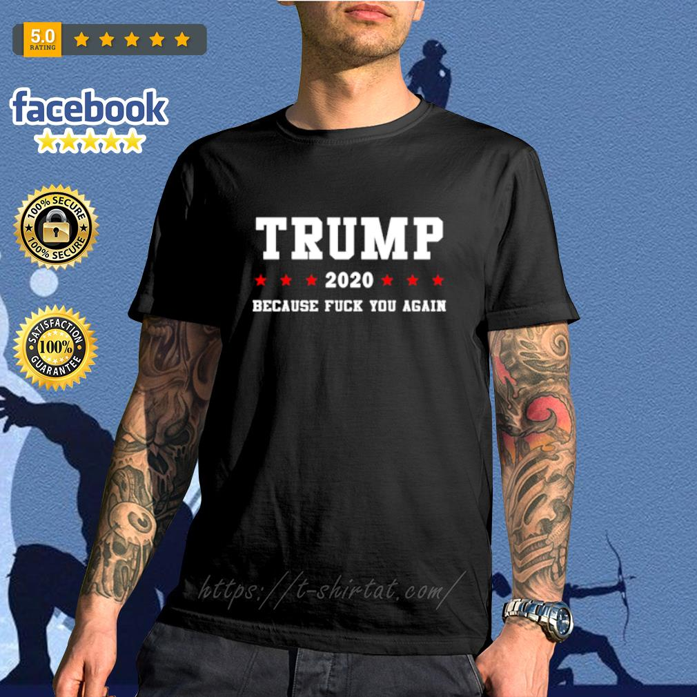 Trump 2020 because fuck you again shirt