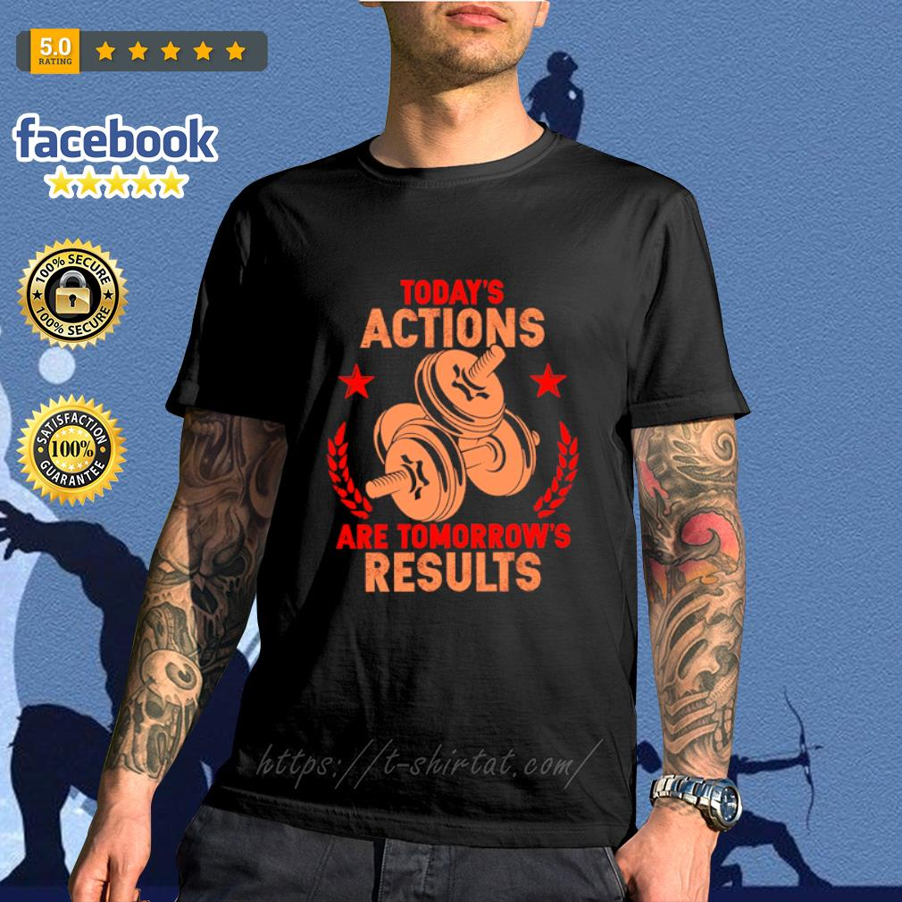 Weightlifting today_s actions are tomorrow_s results shirt