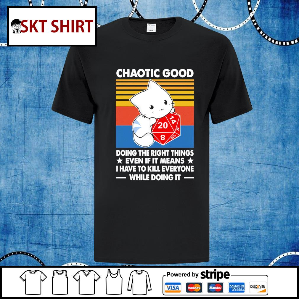 Chaotic good doing the right things even if it means I have to kill everyone while doing it shirt